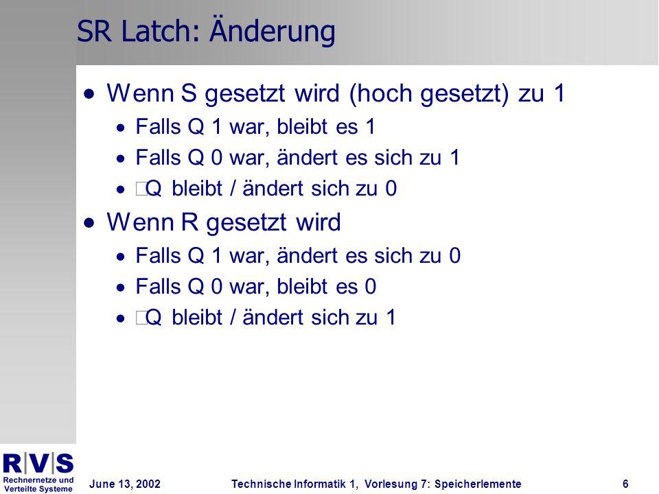 June 13, 2002Technische Informatik 1, Vorlesung 7: Speicherlemente6 SR Latch: Änderung Wenn S gesetzt wird (hoch gesetzt) zu 1 Falls Q 1 war, bleibt es 1 Falls Q 0 war, ändert es sich zu 1 Q bleibt / ändert sich zu 0 Wenn R gesetzt wird Falls Q 1 war, ändert es sich zu 0 Falls Q 0 war, bleibt es 0 Q bleibt / ändert sich zu 1