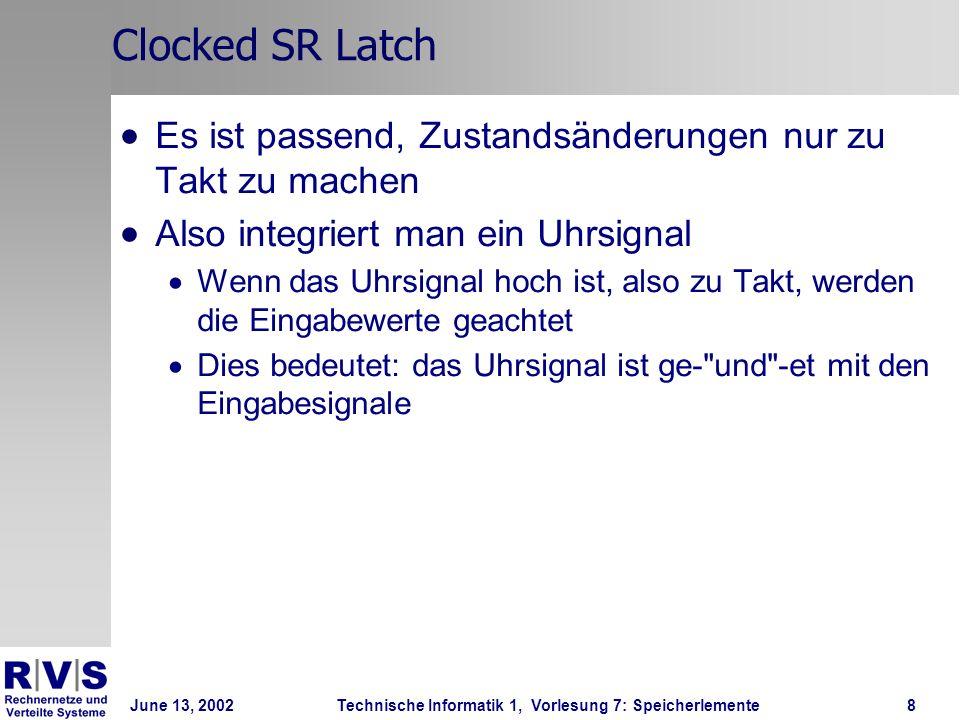 June 13, 2002Technische Informatik 1, Vorlesung 7: Speicherlemente8 Clocked SR Latch Es ist passend, Zustandsänderungen nur zu Takt zu machen Also integriert man ein Uhrsignal Wenn das Uhrsignal hoch ist, also zu Takt, werden die Eingabewerte geachtet Dies bedeutet: das Uhrsignal ist ge- und -et mit den Eingabesignale
