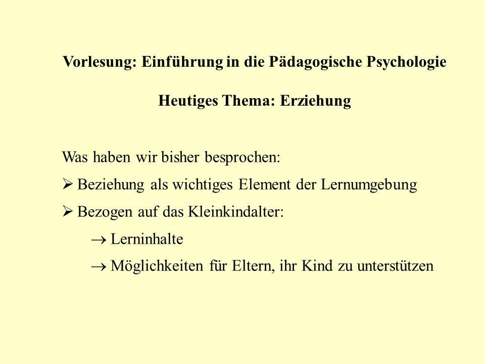 Vorlesung: Einführung in die Pädagogische Psychologie Heutiges Thema: Erziehung Was haben wir bisher besprochen: Beziehung als wichtiges Element der L