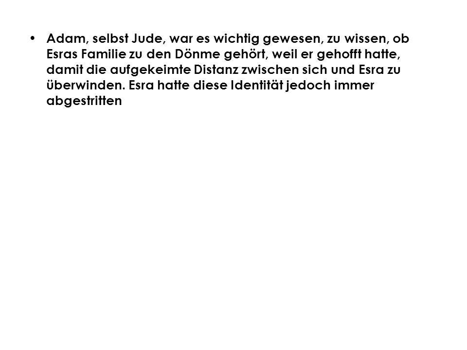 Adam, selbst Jude, war es wichtig gewesen, zu wissen, ob Esras Familie zu den Dönme gehört, weil er gehofft hatte, damit die aufgekeimte Distanz zwisc