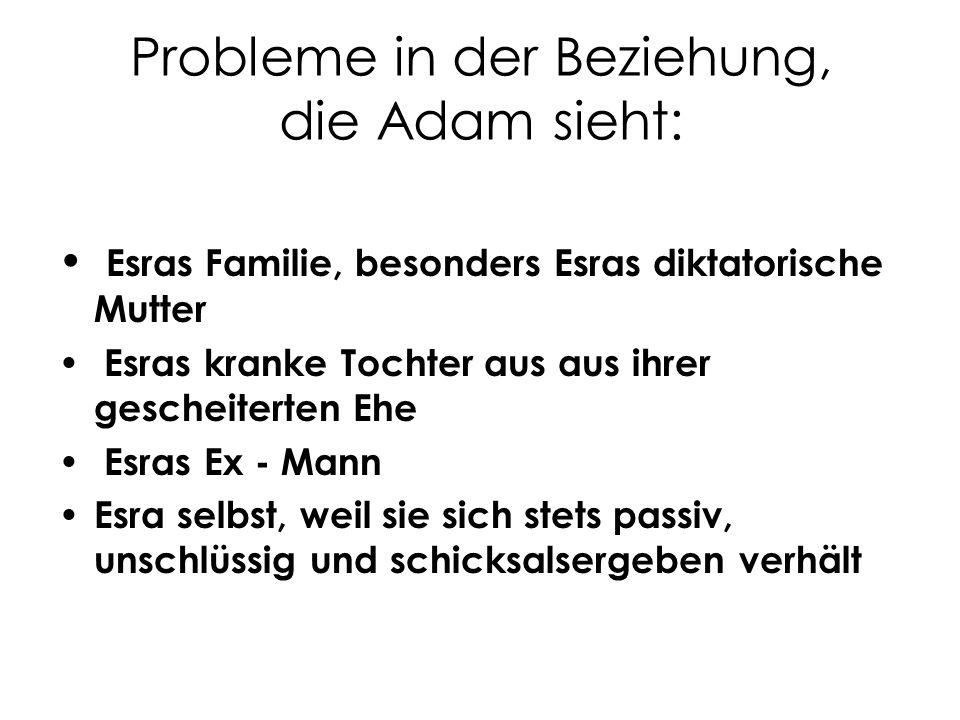 Probleme in der Beziehung, die Adam sieht: Esras Familie, besonders Esras diktatorische Mutter Esras kranke Tochter aus aus ihrer gescheiterten Ehe Es