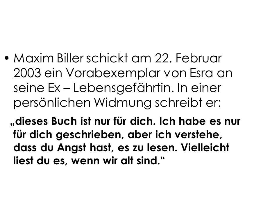 Maxim Biller schickt am 22. Februar 2003 ein Vorabexemplar von Esra an seine Ex – Lebensgefährtin. In einer persönlichen Widmung schreibt er: dieses B