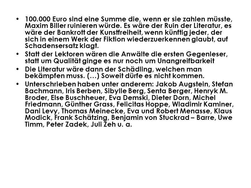 100.000 Euro sind eine Summe die, wenn er sie zahlen müsste, Maxim Biller ruinieren würde. Es wäre der Ruin der Literatur, es wäre der Bankrott der Ku