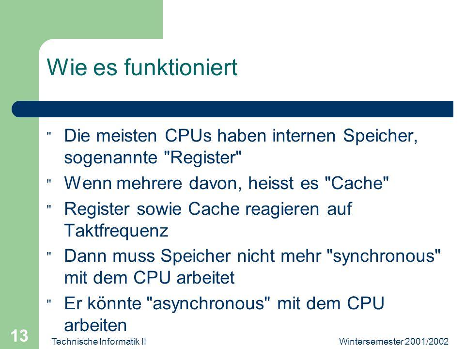 Wintersemester 2001/2002Technische Informatik II 13 Wie es funktioniert Die meisten CPUs haben internen Speicher, sogenannte Register Wenn mehrere davon, heisst es Cache Register sowie Cache reagieren auf Taktfrequenz Dann muss Speicher nicht mehr synchronous mit dem CPU arbeitet Er könnte asynchronous mit dem CPU arbeiten