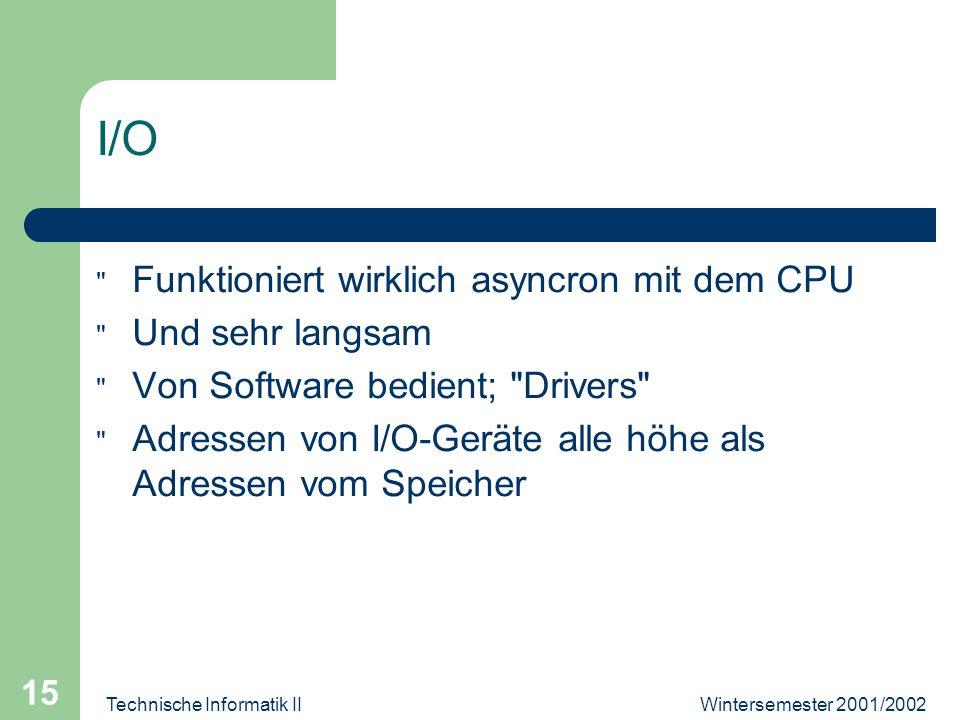 Wintersemester 2001/2002Technische Informatik II 15 I/O Funktioniert wirklich asyncron mit dem CPU Und sehr langsam Von Software bedient; Drivers Adressen von I/O-Geräte alle höhe als Adressen vom Speicher