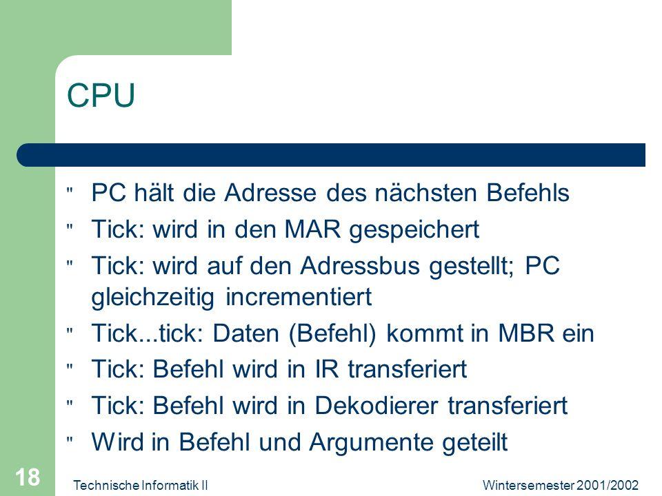Wintersemester 2001/2002Technische Informatik II 18 CPU PC hält die Adresse des nächsten Befehls Tick: wird in den MAR gespeichert Tick: wird auf den Adressbus gestellt; PC gleichzeitig incrementiert Tick...tick: Daten (Befehl) kommt in MBR ein Tick: Befehl wird in IR transferiert Tick: Befehl wird in Dekodierer transferiert Wird in Befehl und Argumente geteilt