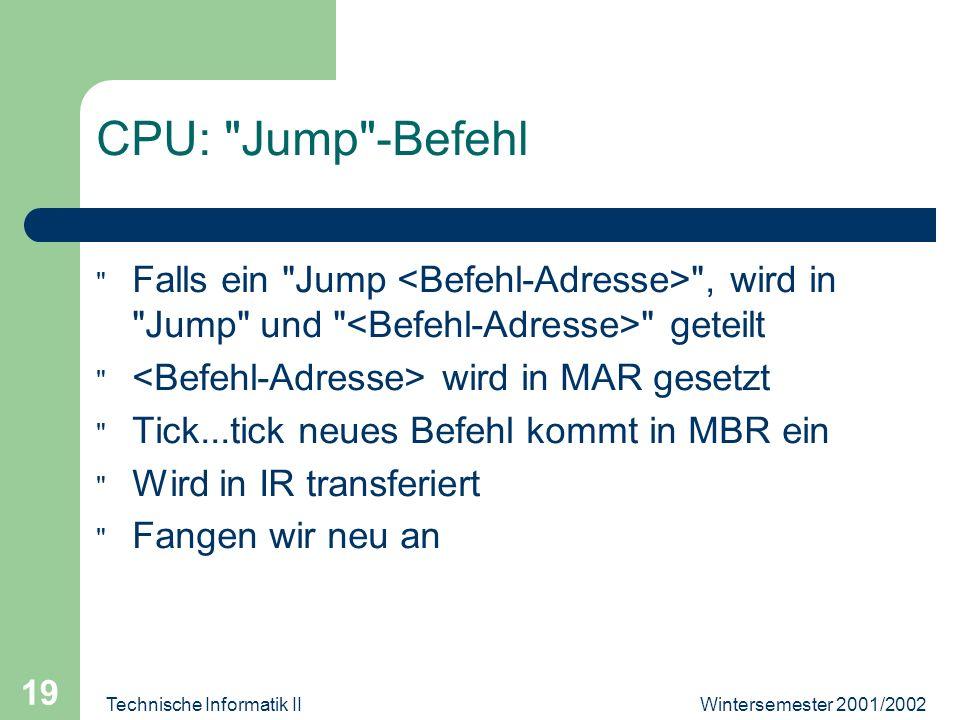 Wintersemester 2001/2002Technische Informatik II 19 CPU: Jump -Befehl Falls ein Jump , wird in Jump und geteilt wird in MAR gesetzt Tick...tick neues Befehl kommt in MBR ein Wird in IR transferiert Fangen wir neu an