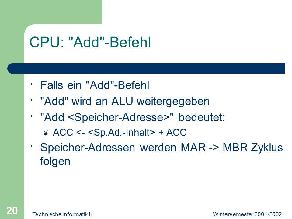 Wintersemester 2001/2002Technische Informatik II 20 CPU: Add -Befehl Falls ein Add -Befehl Add wird an ALU weitergegeben Add bedeutet: ¥ ACC + ACC Speicher-Adressen werden MAR -> MBR Zyklus folgen