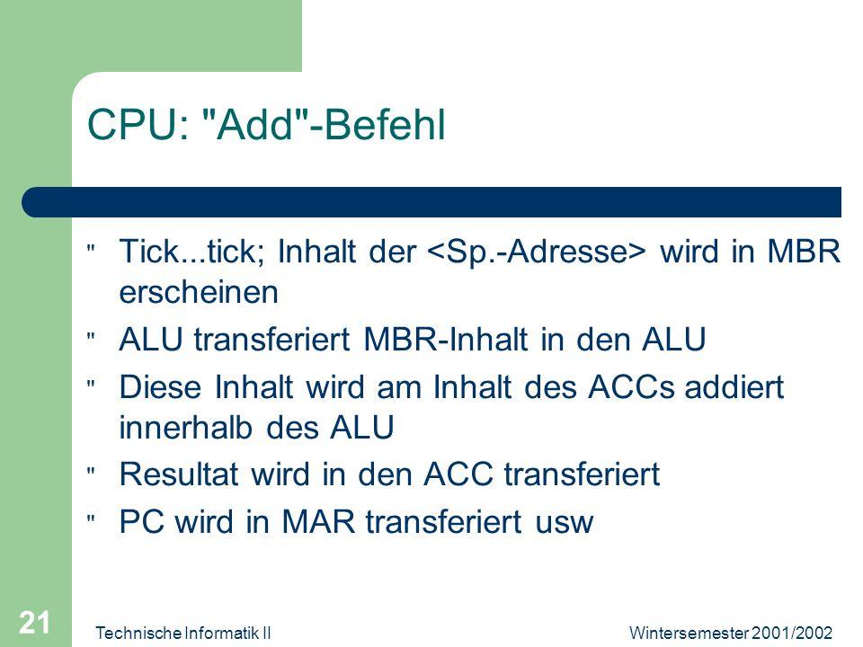Wintersemester 2001/2002Technische Informatik II 21 CPU: Add -Befehl Tick...tick; Inhalt der wird in MBR erscheinen ALU transferiert MBR-Inhalt in den ALU Diese Inhalt wird am Inhalt des ACCs addiert innerhalb des ALU Resultat wird in den ACC transferiert PC wird in MAR transferiert usw