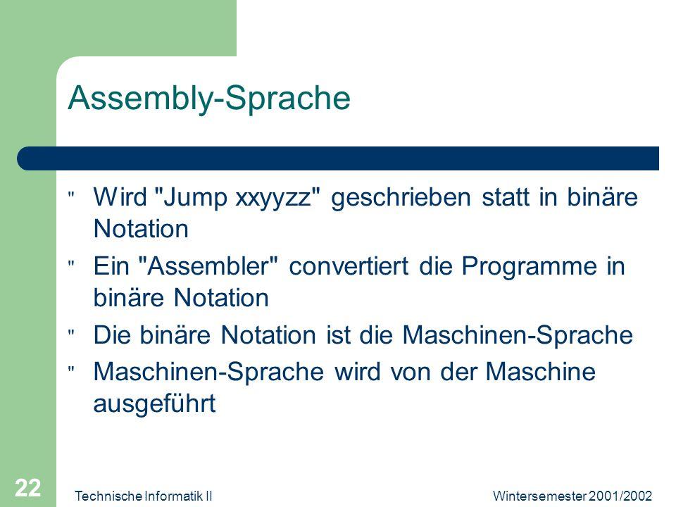 Wintersemester 2001/2002Technische Informatik II 22 Assembly-Sprache Wird Jump xxyyzz geschrieben statt in binäre Notation Ein Assembler convertiert die Programme in binäre Notation Die binäre Notation ist die Maschinen-Sprache Maschinen-Sprache wird von der Maschine ausgeführt