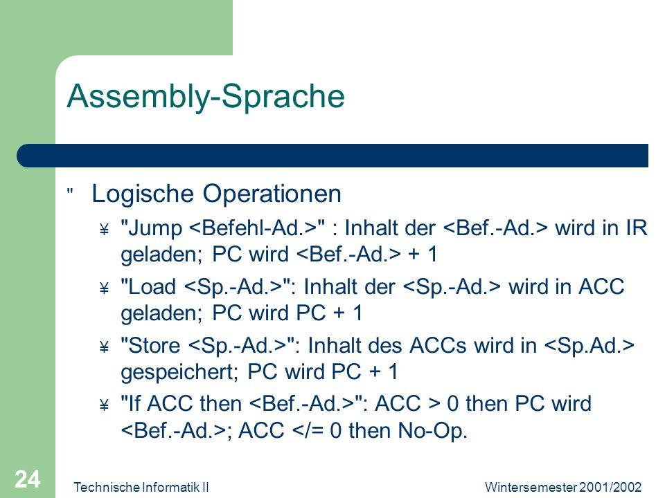 Wintersemester 2001/2002Technische Informatik II 24 Assembly-Sprache Logische Operationen ¥ Jump : Inhalt der wird in IR geladen; PC wird + 1 ¥ Load : Inhalt der wird in ACC geladen; PC wird PC + 1 ¥ Store : Inhalt des ACCs wird in gespeichert; PC wird PC + 1 ¥ If ACC then : ACC > 0 then PC wird ; ACC </= 0 then No-Op.