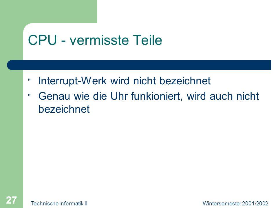 Wintersemester 2001/2002Technische Informatik II 27 CPU - vermisste Teile Interrupt-Werk wird nicht bezeichnet Genau wie die Uhr funkioniert, wird auch nicht bezeichnet