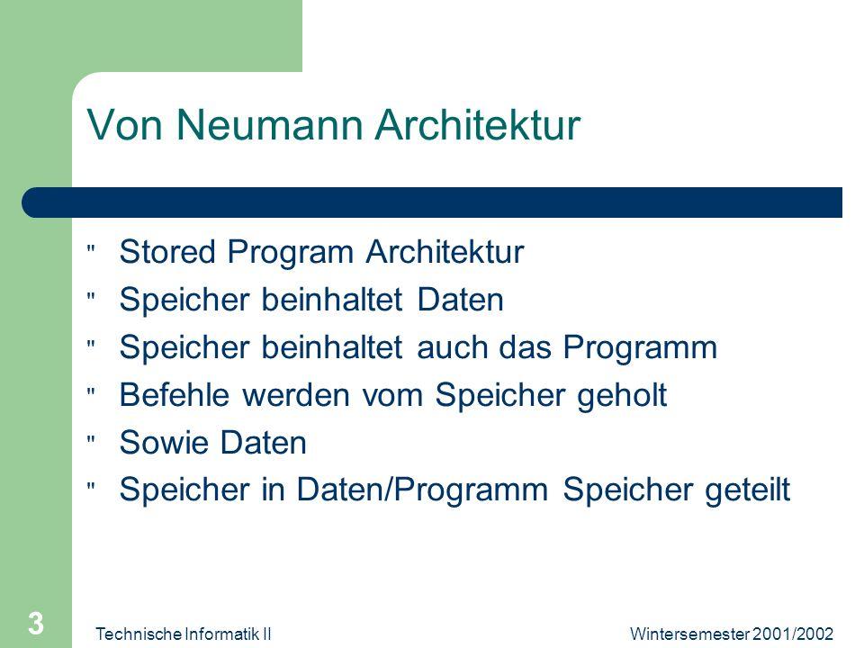 Wintersemester 2001/2002Technische Informatik II 3 Von Neumann Architektur Stored Program Architektur Speicher beinhaltet Daten Speicher beinhaltet auch das Programm Befehle werden vom Speicher geholt Sowie Daten Speicher in Daten/Programm Speicher geteilt