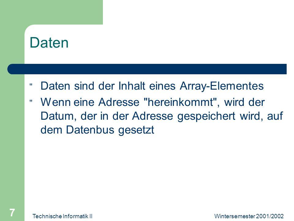 Wintersemester 2001/2002Technische Informatik II 7 Daten Daten sind der Inhalt eines Array-Elementes Wenn eine Adresse hereinkommt , wird der Datum, der in der Adresse gespeichert wird, auf dem Datenbus gesetzt