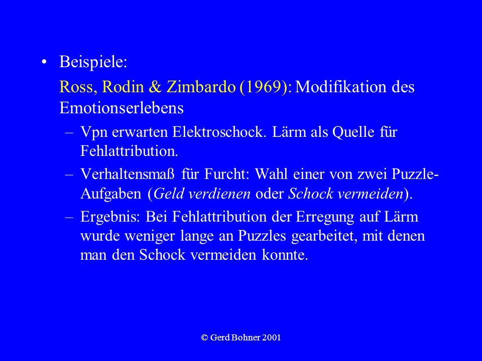 © Gerd Bohner 2001 Beispiele: Ross, Rodin & Zimbardo (1969): Modifikation des Emotionserlebens –Vpn erwarten Elektroschock. Lärm als Quelle für Fehlat