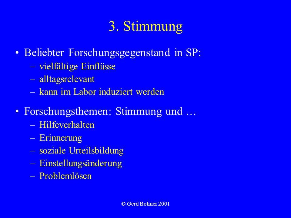 © Gerd Bohner 2001 3. Stimmung Beliebter Forschungsgegenstand in SP: –vielfältige Einflüsse –alltagsrelevant –kann im Labor induziert werden Forschung