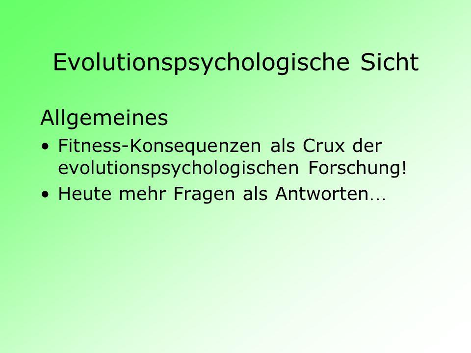 Evolutionspsychologische Sicht Allgemeines Fitness-Konsequenzen als Crux der evolutionspsychologischen Forschung! Heute mehr Fragen als Antworten …