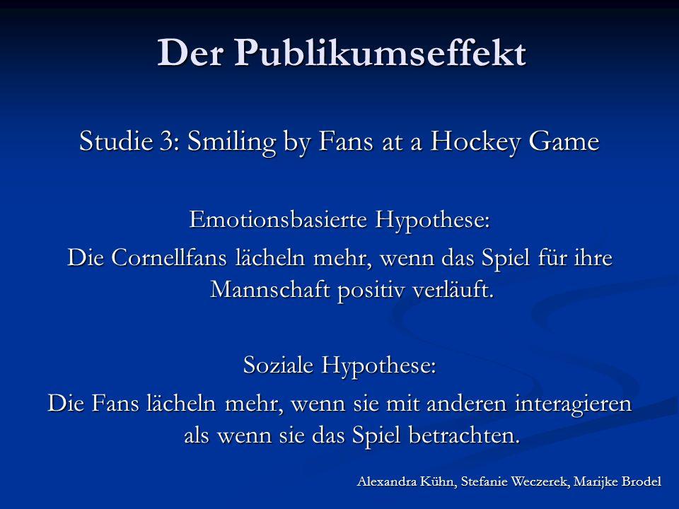 Alexandra Kühn, Stefanie Weczerek, Marijke Brodel Der Publikumseffekt Studie 3: Smiling by Fans at a Hockey Game Emotionsbasierte Hypothese: Die Cornellfans lächeln mehr, wenn das Spiel für ihre Mannschaft positiv verläuft.