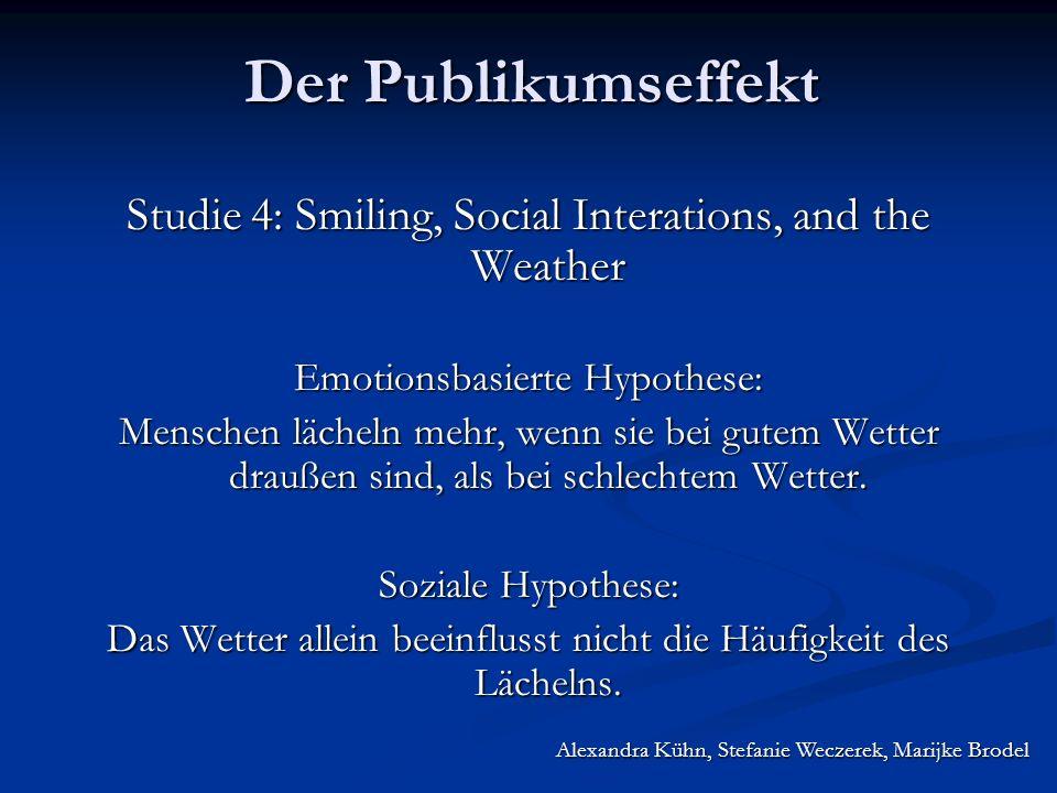 Alexandra Kühn, Stefanie Weczerek, Marijke Brodel Der Publikumseffekt Studie 4: Smiling, Social Interations, and the Weather Emotionsbasierte Hypothese: Menschen lächeln mehr, wenn sie bei gutem Wetter draußen sind, als bei schlechtem Wetter.