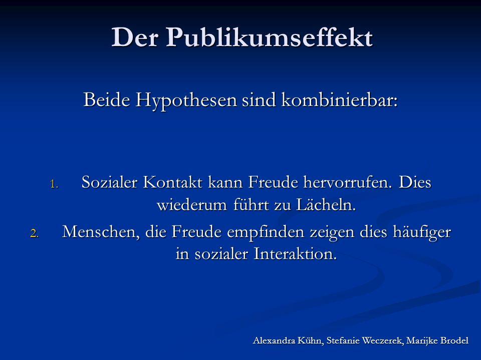 Alexandra Kühn, Stefanie Weczerek, Marijke Brodel Der Publikumseffekt Beide Hypothesen sind kombinierbar: 1. Sozialer Kontakt kann Freude hervorrufen.
