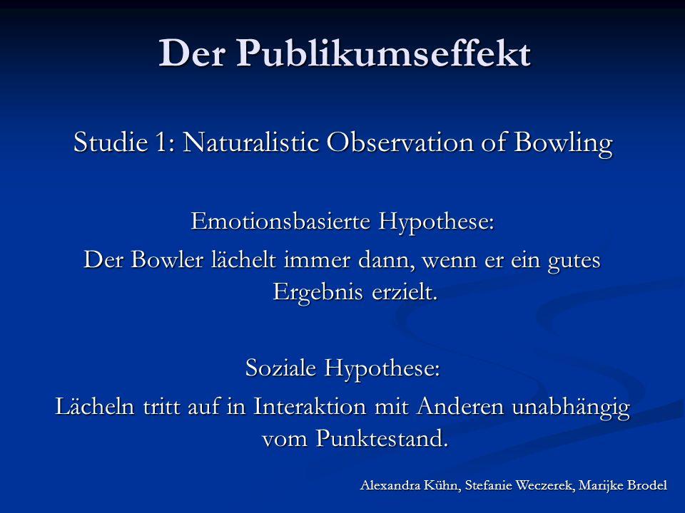 Alexandra Kühn, Stefanie Weczerek, Marijke Brodel Der Publikumseffekt Studie 1: Naturalistic Observation of Bowling Emotionsbasierte Hypothese: Der Bowler lächelt immer dann, wenn er ein gutes Ergebnis erzielt.