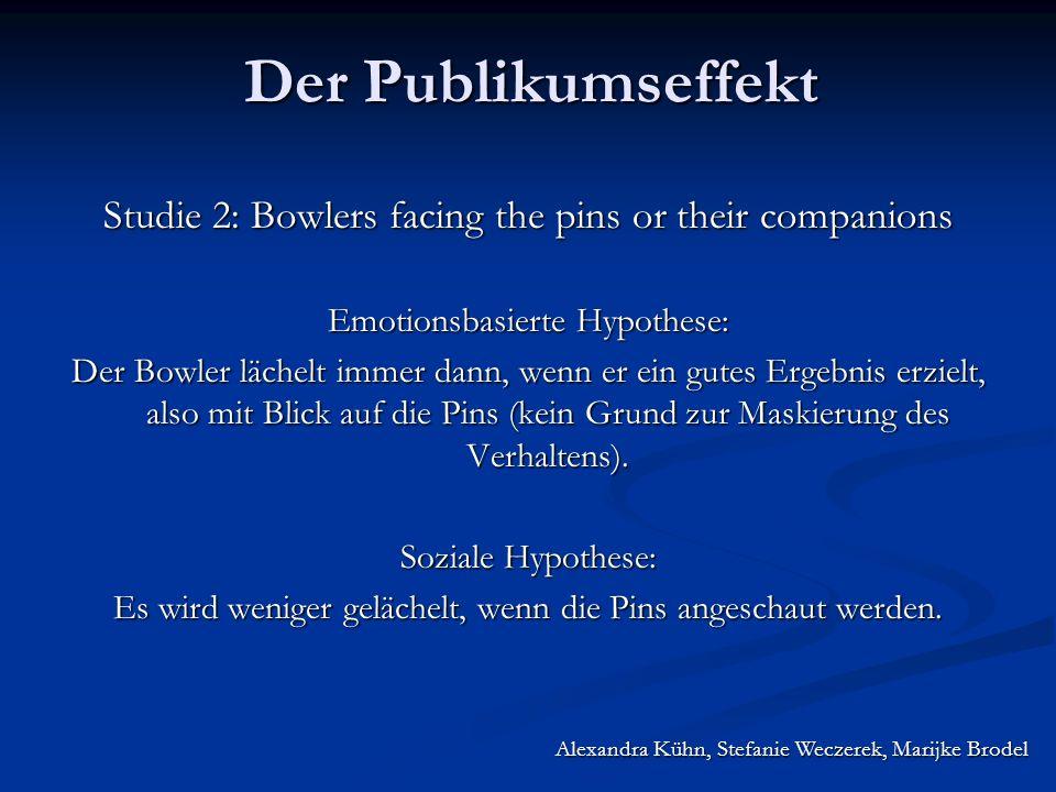 Alexandra Kühn, Stefanie Weczerek, Marijke Brodel Der Publikumseffekt Studie 2: Bowlers facing the pins or their companions Emotionsbasierte Hypothese