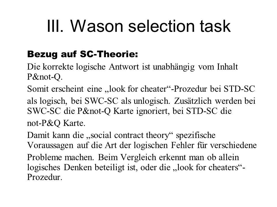 III. Wason selection task Bezug auf SC-Theorie: Die korrekte logische Antwort ist unabhängig vom Inhalt P&not-Q. Somit erscheint eine look for cheater