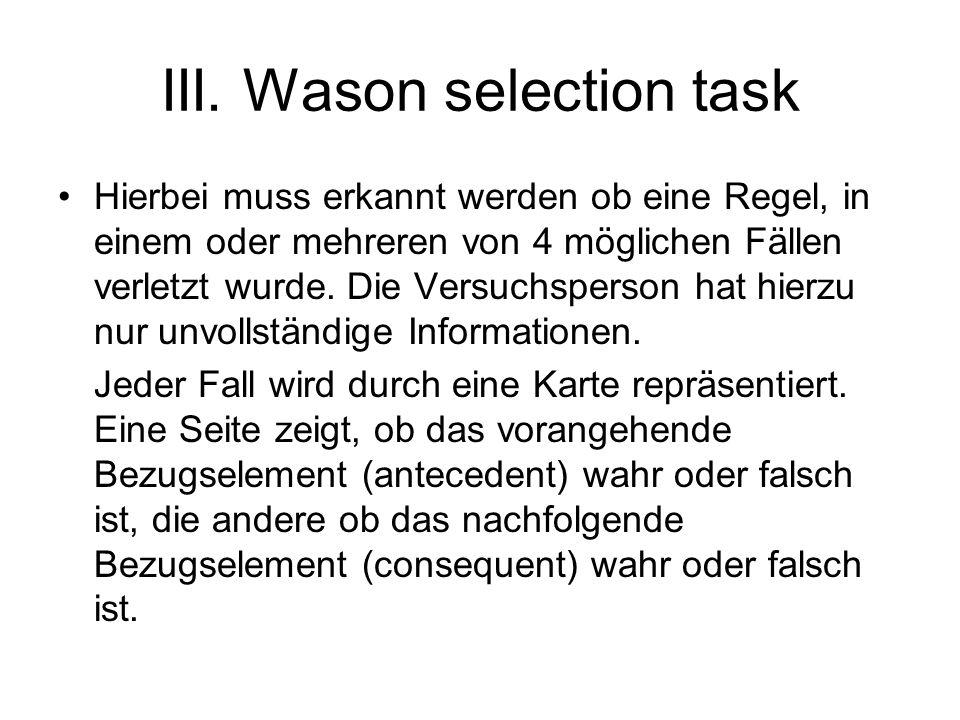 III. Wason selection task Hierbei muss erkannt werden ob eine Regel, in einem oder mehreren von 4 möglichen Fällen verletzt wurde. Die Versuchsperson