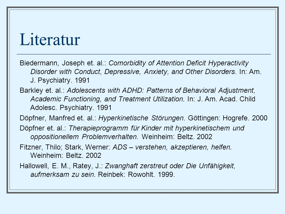 Literatur Biedermann, Joseph et. al.: Comorbidity of Attention Deficit Hyperactivity Disorder with Conduct, Depressive, Anxiety, and Other Disorders.