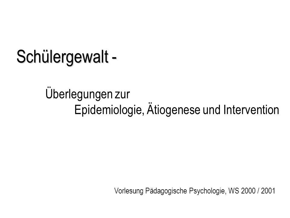 Schülergewalt - Schülergewalt - Überlegungen zur Epidemiologie, Ätiogenese und Intervention Vorlesung Pädagogische Psychologie, WS 2000 / 2001