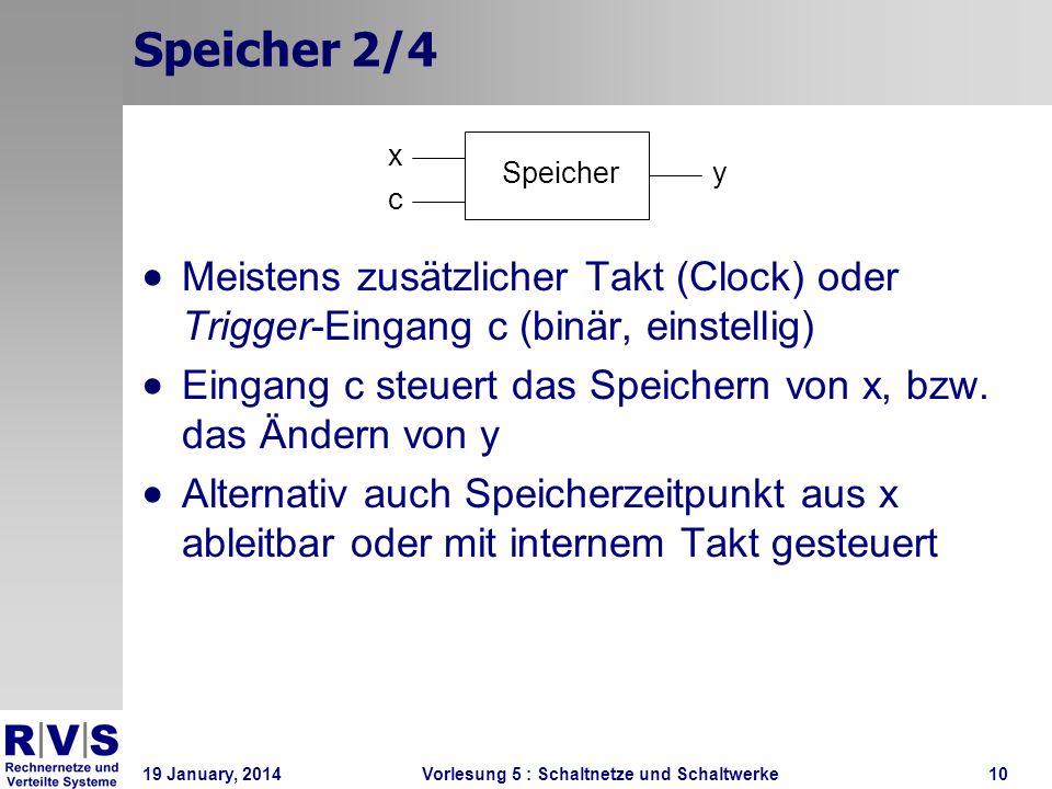 19 January, 2014 Vorlesung 5 : Schaltnetze und Schaltwerke10 Speicher 2/4 Meistens zusätzlicher Takt (Clock) oder Trigger-Eingang c (binär, einstellig