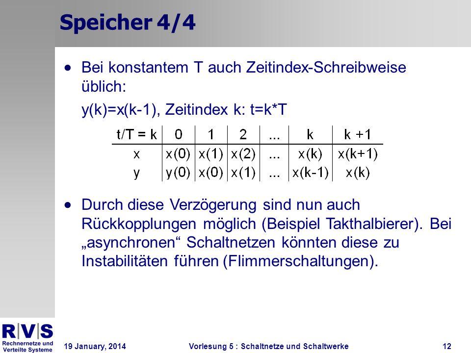 19 January, 2014 Vorlesung 5 : Schaltnetze und Schaltwerke12 Speicher 4/4 Bei konstantem T auch Zeitindex-Schreibweise üblich: y(k)=x(k-1), Zeitindex