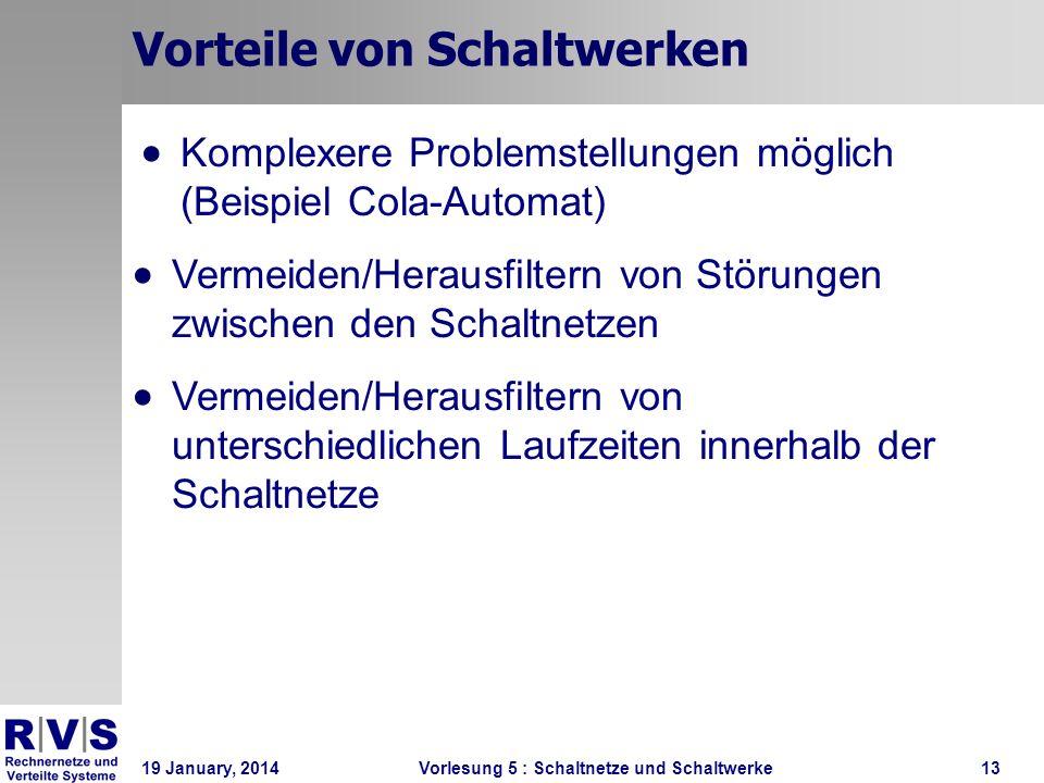 19 January, 2014 Vorlesung 5 : Schaltnetze und Schaltwerke13 Vorteile von Schaltwerken Komplexere Problemstellungen möglich (Beispiel Cola-Automat) Ve