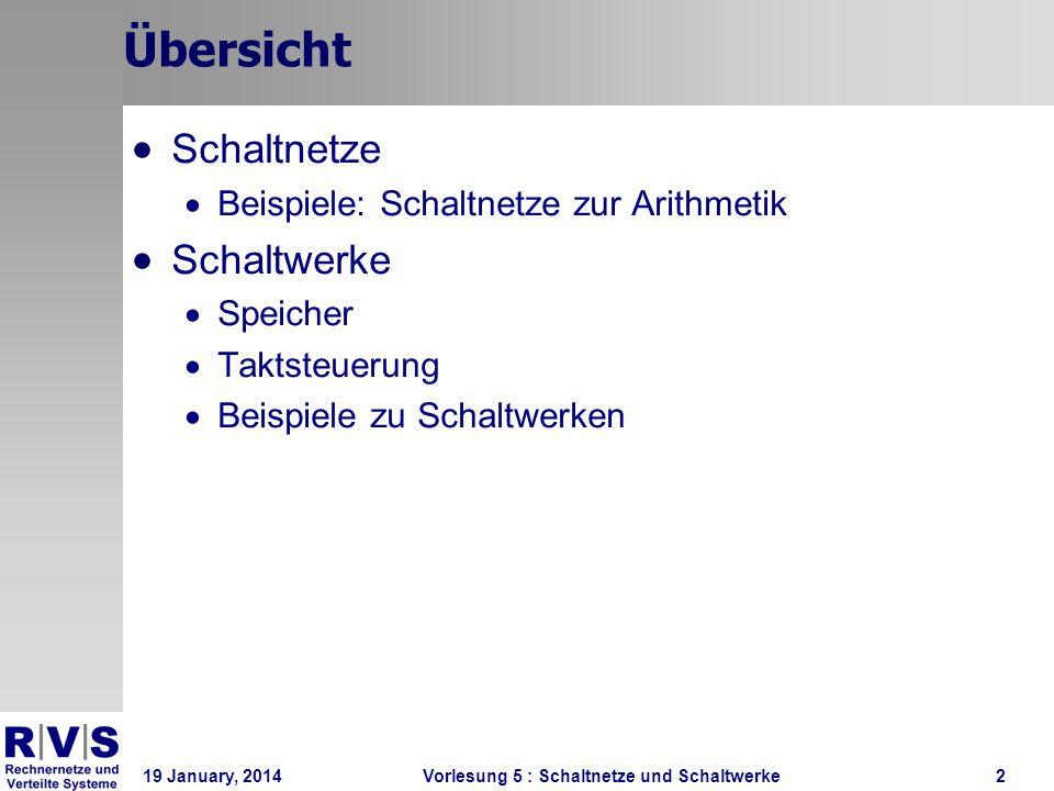19 January, 2014 Vorlesung 5 : Schaltnetze und Schaltwerke2 Übersicht Schaltnetze Beispiele: Schaltnetze zur Arithmetik Schaltwerke Speicher Taktsteue