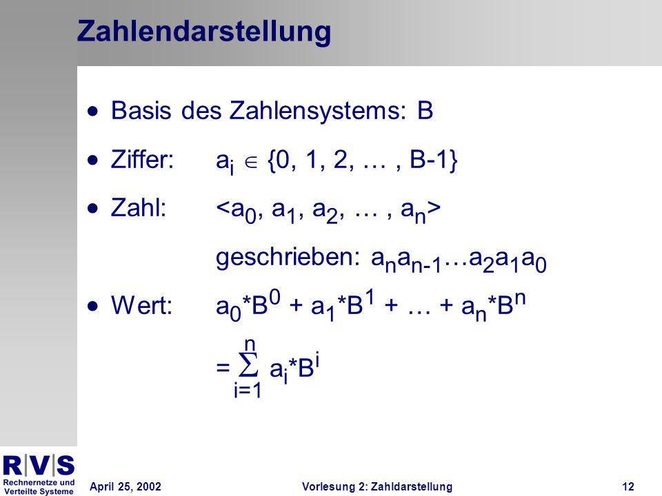 April 25, 2002Vorlesung 2: Zahldarstellung12 Zahlendarstellung Basis des Zahlensystems: B Ziffer: a i {0, 1, 2, …, B-1} Zahl: geschrieben: a n a n-1 …