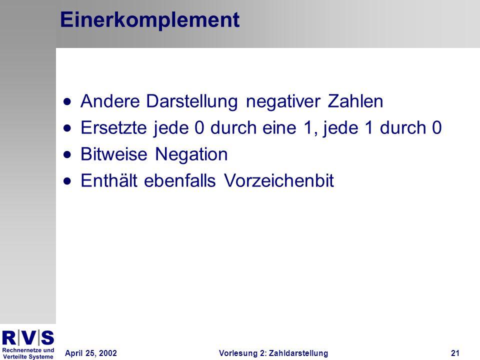 April 25, 2002Vorlesung 2: Zahldarstellung21 Einerkomplement Andere Darstellung negativer Zahlen Ersetzte jede 0 durch eine 1, jede 1 durch 0 Bitweise