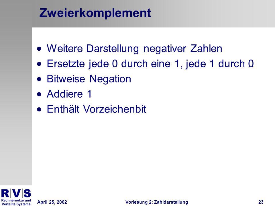 April 25, 2002Vorlesung 2: Zahldarstellung23 Zweierkomplement Weitere Darstellung negativer Zahlen Ersetzte jede 0 durch eine 1, jede 1 durch 0 Bitwei
