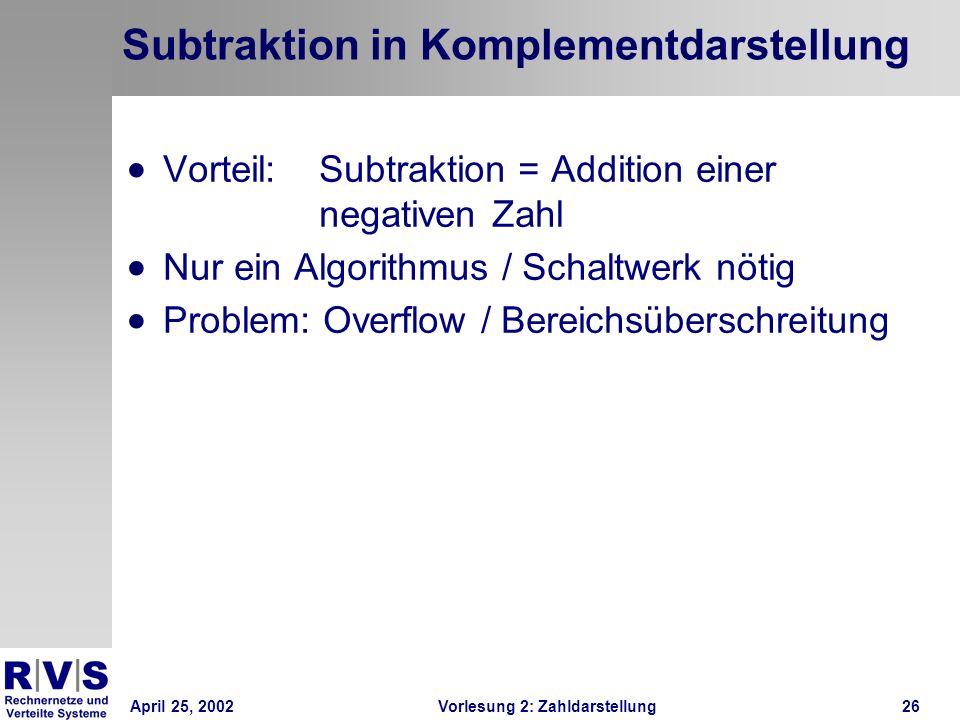 April 25, 2002Vorlesung 2: Zahldarstellung26 Subtraktion in Komplementdarstellung Vorteil: Subtraktion = Addition einer negativen Zahl Nur ein Algorit