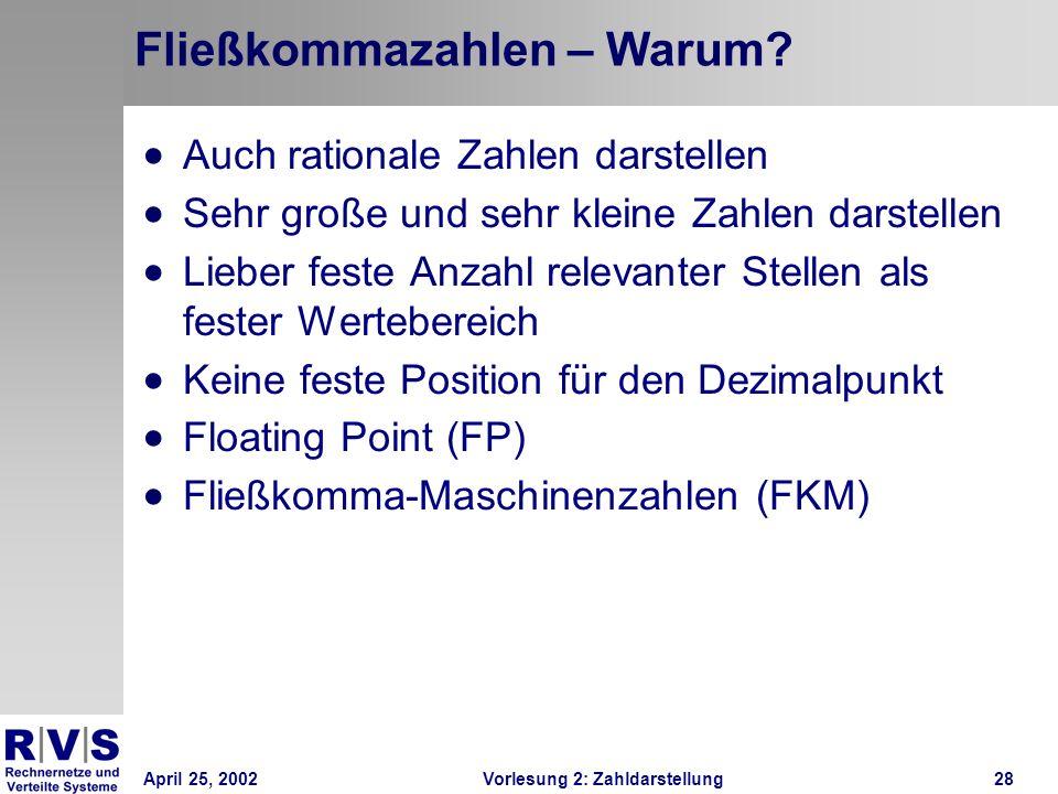 April 25, 2002Vorlesung 2: Zahldarstellung28 Fließkommazahlen – Warum? Auch rationale Zahlen darstellen Sehr große und sehr kleine Zahlen darstellen L