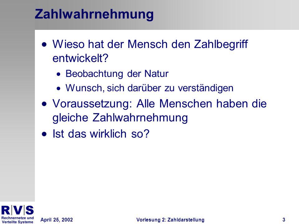 April 25, 2002Vorlesung 2: Zahldarstellung3 Zahlwahrnehmung Wieso hat der Mensch den Zahlbegriff entwickelt? Beobachtung der Natur Wunsch, sich darübe