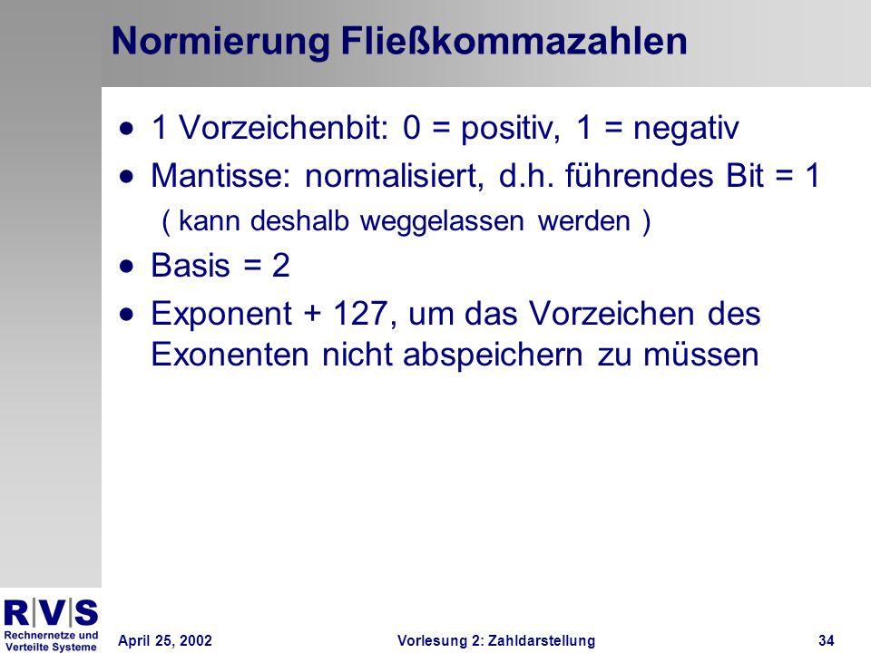 April 25, 2002Vorlesung 2: Zahldarstellung34 Normierung Fließkommazahlen 1 Vorzeichenbit: 0 = positiv, 1 = negativ Mantisse: normalisiert, d.h. führen