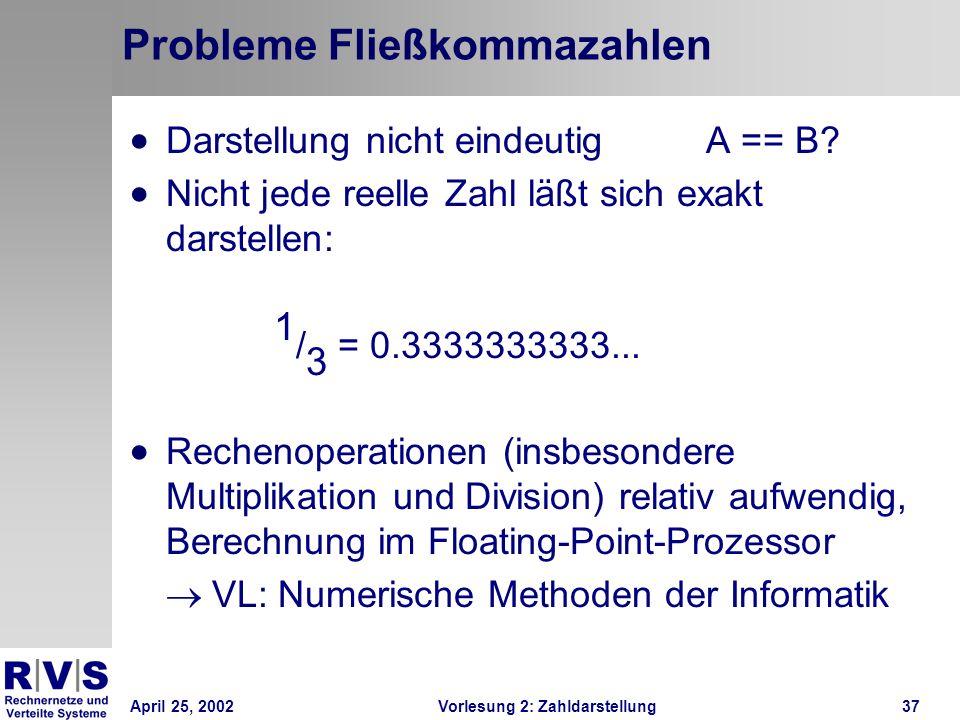 April 25, 2002Vorlesung 2: Zahldarstellung37 Probleme Fließkommazahlen Darstellung nicht eindeutigA == B? Nicht jede reelle Zahl läßt sich exakt darst