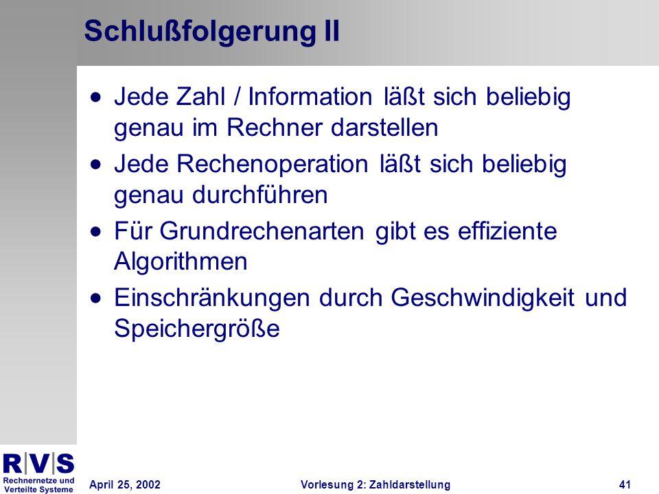 April 25, 2002Vorlesung 2: Zahldarstellung41 Schlußfolgerung II Jede Zahl / Information läßt sich beliebig genau im Rechner darstellen Jede Rechenoper