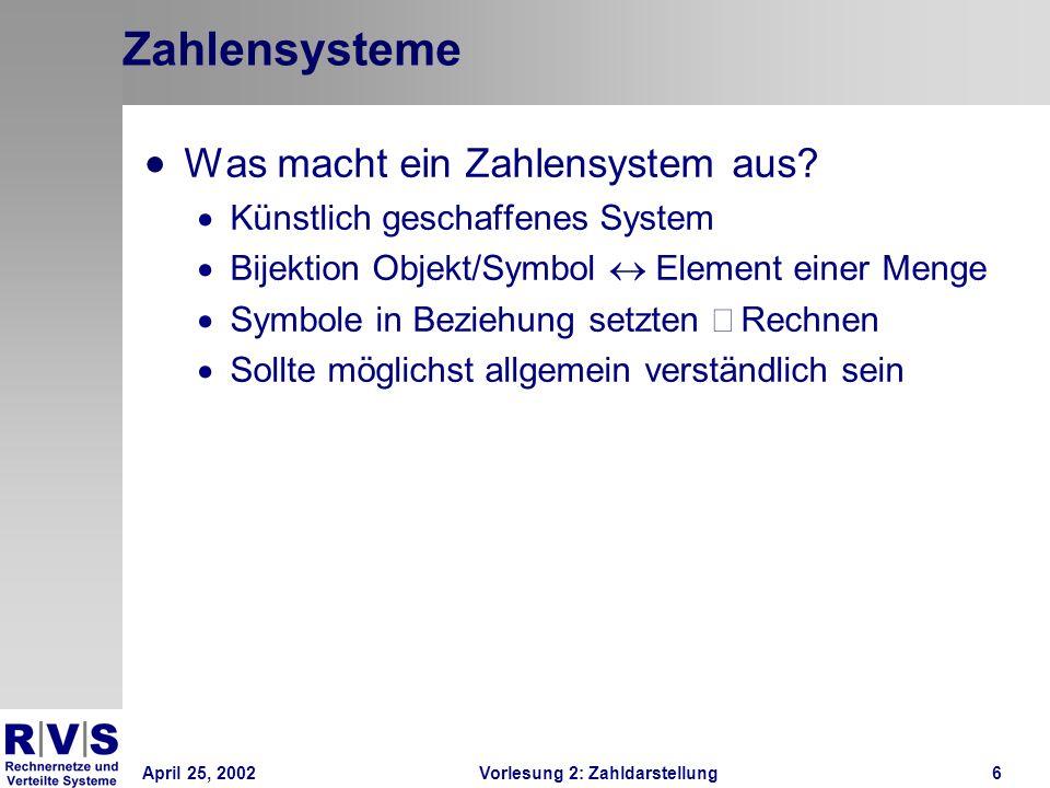 April 25, 2002Vorlesung 2: Zahldarstellung17 Basiskonversion Wunsch: Jedes Zahlensystem in jedes andere überführen Algorithmus: Umzurechnende Zahl: A, neue Zahl: B=0 Alte Basis: B A, neue Basis: B B Schrittzähler: n=0 Teile (ganzzahlig mit Rest) Zahl A durch neue Basis B B Speichere Ergebnis wieder in A zur Basis B A Füge den Rest als Ziffer zur Basis B B an Stelle n in B ein Nächster Schritt: n += 1 Solange, bis Zahl A=0