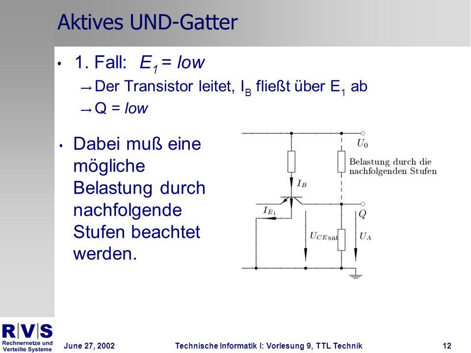 June 27, 2002Technische Informatik I: Vorlesung 9, TTL Technik12 Aktives UND-Gatter 1. Fall: E 1 = low Der Transistor leitet, I B fließt über E 1 ab Q