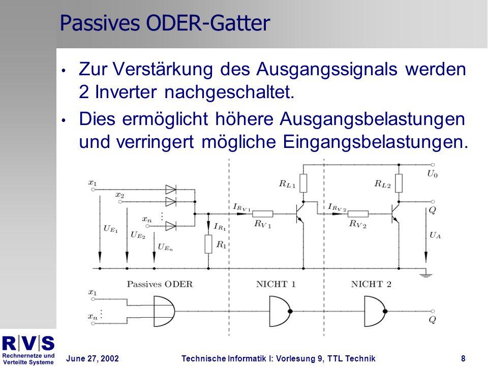 June 27, 2002Technische Informatik I: Vorlesung 9, TTL Technik8 Passives ODER-Gatter Zur Verstärkung des Ausgangssignals werden 2 Inverter nachgeschal