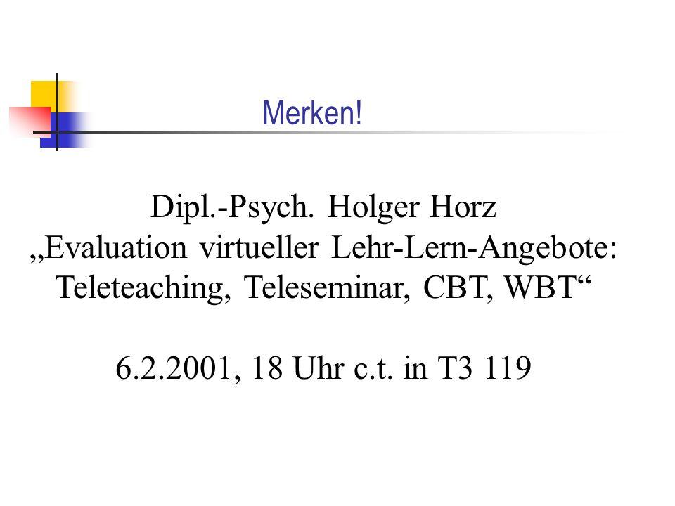 Merken! Dipl.-Psych. Holger Horz Evaluation virtueller Lehr-Lern-Angebote: Teleteaching, Teleseminar, CBT, WBT 6.2.2001, 18 Uhr c.t. in T3 119