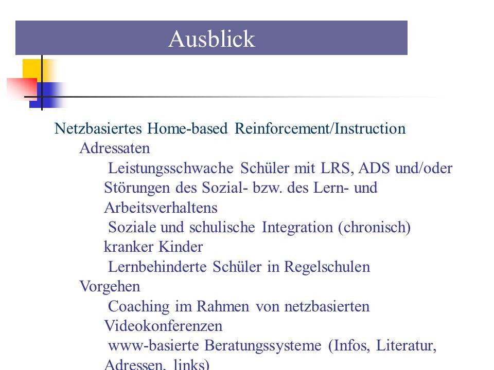 Ausblick Netzbasiertes Home-based Reinforcement/Instruction Adressaten Leistungsschwache Schüler mit LRS, ADS und/oder Störungen des Sozial- bzw. des