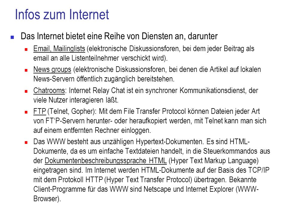 Infos zum Internet Das Internet bietet eine Reihe von Diensten an, darunter Email, Mailinglists (elektronische Diskussionsforen, bei dem jeder Beitrag