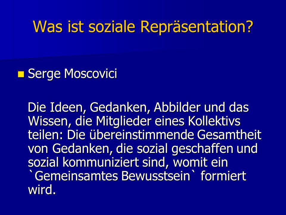 Was ist soziale Repräsentation? Serge Moscovici Serge Moscovici Die Ideen, Gedanken, Abbilder und das Wissen, die Mitglieder eines Kollektivs teilen: